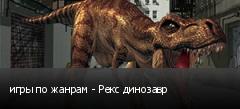 игры по жанрам - Рекс динозавр