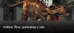 любые Рекс динозавр у нас