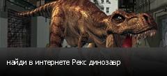 найди в интернете Рекс динозавр