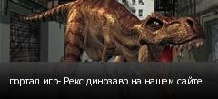 портал игр- Рекс динозавр на нашем сайте