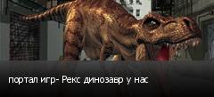портал игр- Рекс динозавр у нас