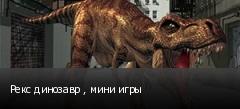 Рекс динозавр , мини игры