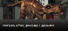 поиграть в Рекс динозавр с друзьями