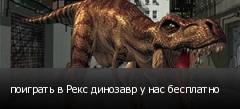 поиграть в Рекс динозавр у нас бесплатно
