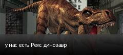 у нас есть Рекс динозавр