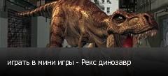 играть в мини игры - Рекс динозавр
