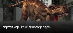 портал игр- Рекс динозавр здесь