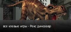 все клевые игры - Рекс динозавр