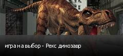 игра на выбор - Рекс динозавр