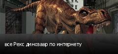 все Рекс динозавр по интернету