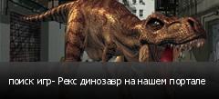 поиск игр- Рекс динозавр на нашем портале