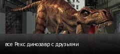 все Рекс динозавр с друзьями