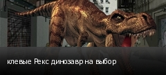 клевые Рекс динозавр на выбор