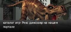 каталог игр- Рекс динозавр на нашем портале