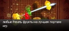 любые Резать фрукты на лучшем портале игр
