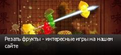 Резать фрукты - интересные игры на нашем сайте