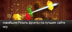 новейшие Резать фрукты на лучшем сайте игр