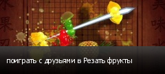 поиграть с друзьями в Резать фрукты