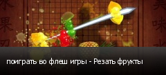 поиграть во флеш игры - Резать фрукты