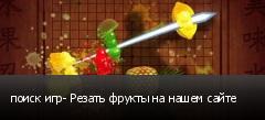 поиск игр- Резать фрукты на нашем сайте