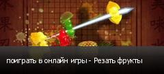 поиграть в онлайн игры - Резать фрукты