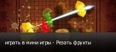 играть в мини игры - Резать фрукты