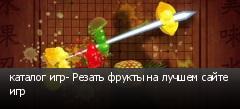 каталог игр- Резать фрукты на лучшем сайте игр