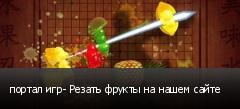 портал игр- Резать фрукты на нашем сайте