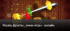 Резать фрукты , мини игры - онлайн