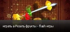играть в Резать фрукты - flash игры