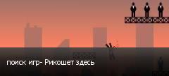 поиск игр- Рикошет здесь