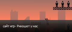 сайт игр- Рикошет у нас