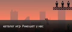 каталог игр- Рикошет у нас