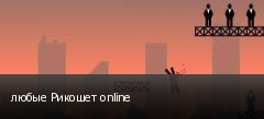 любые Рикошет online