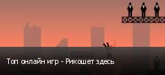 Топ онлайн игр - Рикошет здесь