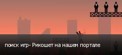 поиск игр- Рикошет на нашем портале