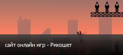 сайт онлайн игр - Рикошет