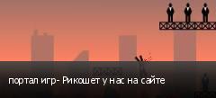портал игр- Рикошет у нас на сайте