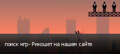 поиск игр- Рикошет на нашем сайте