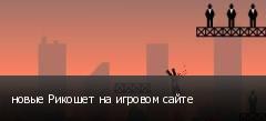 новые Рикошет на игровом сайте