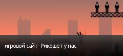 игровой сайт- Рикошет у нас