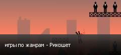 игры по жанрам - Рикошет