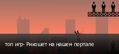топ игр- Рикошет на нашем портале