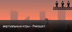 виртуальные игры - Рикошет