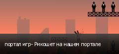 портал игр- Рикошет на нашем портале