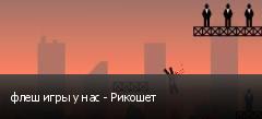 флеш игры у нас - Рикошет