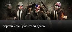 портал игр- Грабители здесь