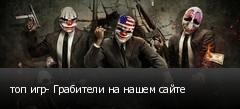 топ игр- Грабители на нашем сайте