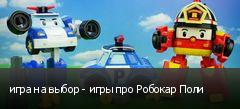 игра на выбор - игры про Робокар Поли