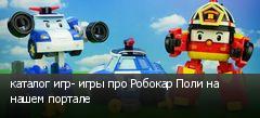 каталог игр- игры про Робокар Поли на нашем портале